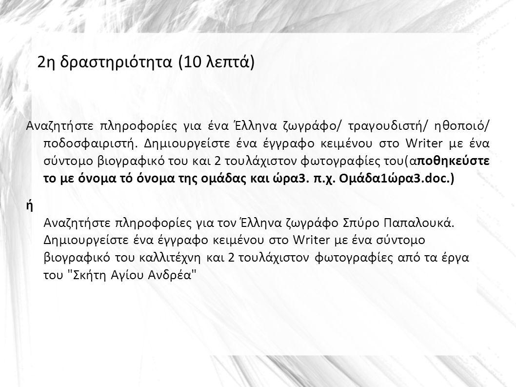 2η δραστηριότητα (10 λεπτά) Αναζητήστε πληροφορίες για ένα Έλληνα ζωγράφο/ τραγουδιστή/ ηθοποιό/ ποδοσφαιριστή. Δημιουργείστε ένα έγγραφο κειμένου στο