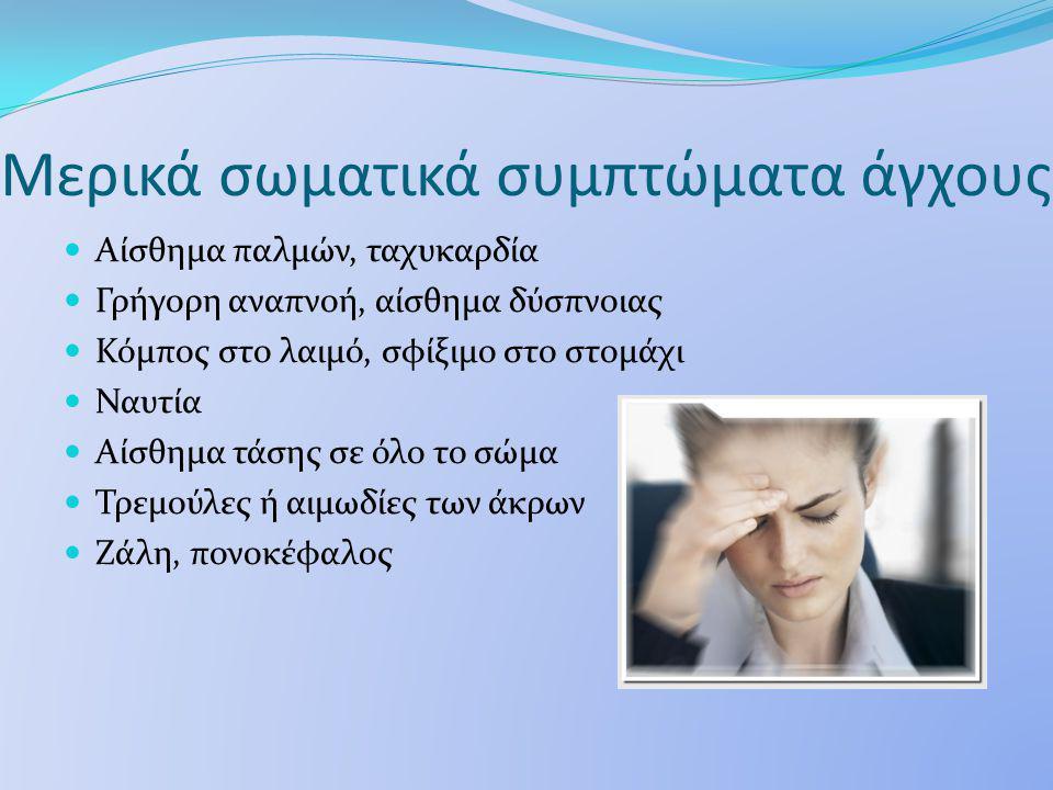 Μερικά σωματικά συμπτώματα άγχους Αίσθημα παλμών, ταχυκαρδία Γρήγορη αναπνοή, αίσθημα δύσπνοιας Κόμπος στο λαιμό, σφίξιμο στο στομάχι Ναυτία Αίσθημα τάσης σε όλο το σώμα Τρεμούλες ή αιμωδίες των άκρων Ζάλη, πονοκέφαλος