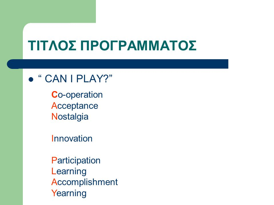 ΤΙΤΛΟΣ ΠΡΟΓΡΑΜΜΑΤΟΣ CAN I PLAY Co-operation Acceptance Nostalgia Innovation Participation Learning Accomplishment Yearning