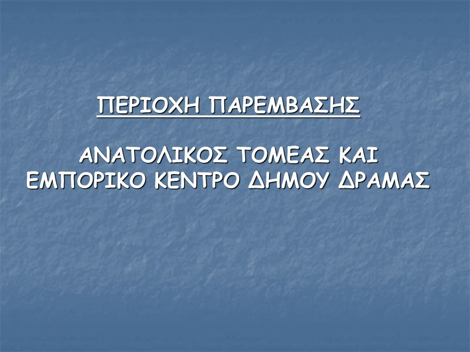 ΠΕΡΙΟΧΗ ΠΑΡΕΜΒΑΣΗΣ ΑΝΑΤΟΛΙΚΟΣ ΤΟΜΕΑΣ ΚΑΙ ΕΜΠΟΡΙΚΟ ΚΕΝΤΡΟ ΔΗΜΟΥ ΔΡΑΜΑΣ