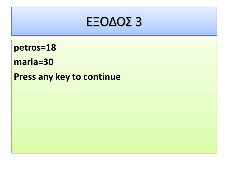 ΕΞΟΔΟΣ 3 petros=18 maria=30 Press any key to continue petros=18 maria=30 Press any key to continue