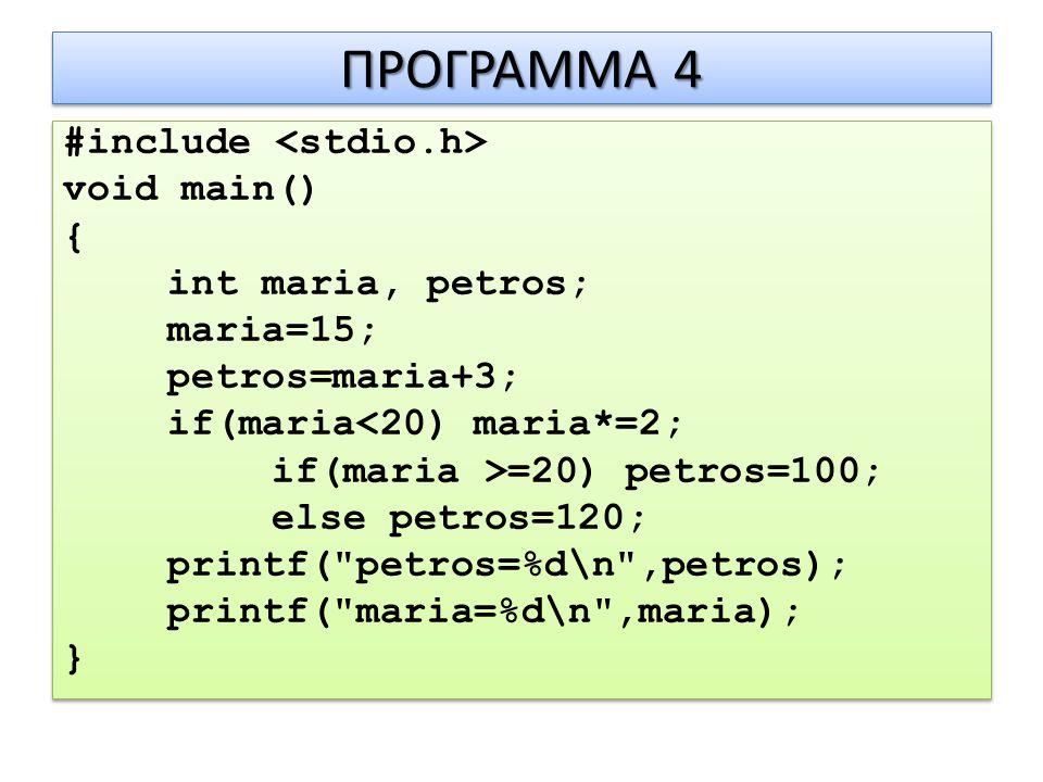 ΠΡΟΓΡΑΜΜΑ 4 #include void main() { int maria, petros; maria=15; petros=maria+3; if(maria<20) maria*=2; if(maria >=20) petros=100; else petros=120; printf( petros=%d\n ,petros); printf( maria=%d\n ,maria); } #include void main() { int maria, petros; maria=15; petros=maria+3; if(maria<20) maria*=2; if(maria >=20) petros=100; else petros=120; printf( petros=%d\n ,petros); printf( maria=%d\n ,maria); }