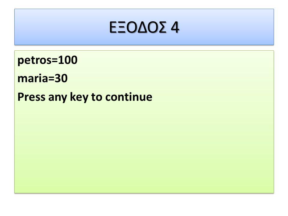 ΕΞΟΔΟΣ 4 petros=100 maria=30 Press any key to continue petros=100 maria=30 Press any key to continue