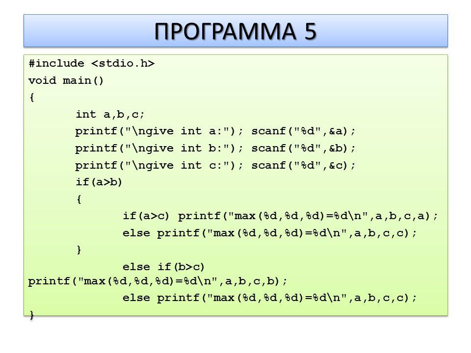 ΠΡΟΓΡΑΜΜΑ 5 #include void main() { int a,b,c; printf( \ngive int a: ); scanf( %d ,&a); printf( \ngive int b: ); scanf( %d ,&b); printf( \ngive int c: ); scanf( %d ,&c); if(a>b) { if(a>c) printf( max(%d,%d,%d)=%d\n ,a,b,c,a); else printf( max(%d,%d,%d)=%d\n ,a,b,c,c); } else if(b>c) printf( max(%d,%d,%d)=%d\n ,a,b,c,b); else printf( max(%d,%d,%d)=%d\n ,a,b,c,c); } #include void main() { int a,b,c; printf( \ngive int a: ); scanf( %d ,&a); printf( \ngive int b: ); scanf( %d ,&b); printf( \ngive int c: ); scanf( %d ,&c); if(a>b) { if(a>c) printf( max(%d,%d,%d)=%d\n ,a,b,c,a); else printf( max(%d,%d,%d)=%d\n ,a,b,c,c); } else if(b>c) printf( max(%d,%d,%d)=%d\n ,a,b,c,b); else printf( max(%d,%d,%d)=%d\n ,a,b,c,c); }