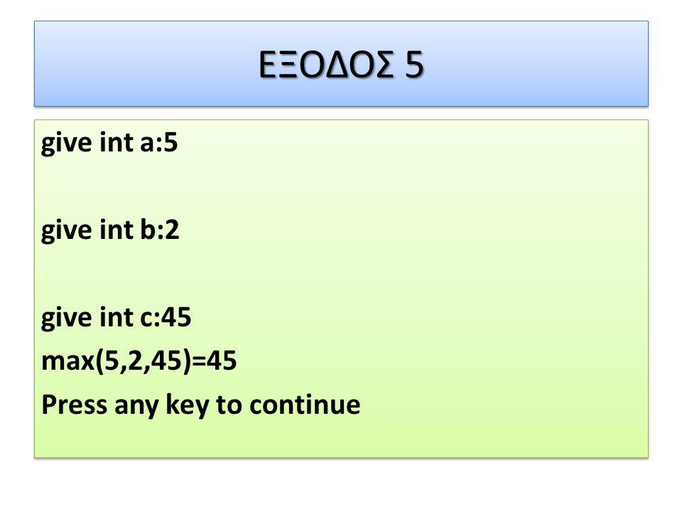 ΕΞΟΔΟΣ 5 give int a:5 give int b:2 give int c:45 max(5,2,45)=45 Press any key to continue give int a:5 give int b:2 give int c:45 max(5,2,45)=45 Press any key to continue