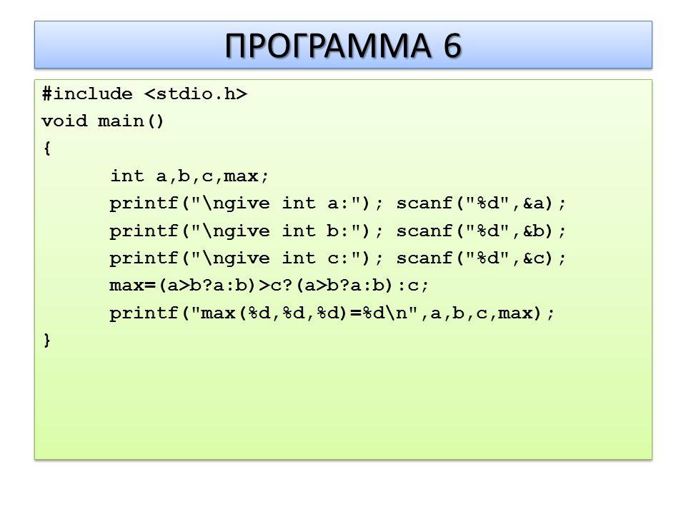 ΠΡΟΓΡΑΜΜΑ 6 #include void main() { int a,b,c,max; printf( \ngive int a: ); scanf( %d ,&a); printf( \ngive int b: ); scanf( %d ,&b); printf( \ngive int c: ); scanf( %d ,&c); max=(a>b a:b)>c (a>b a:b):c; printf( max(%d,%d,%d)=%d\n ,a,b,c,max); } #include void main() { int a,b,c,max; printf( \ngive int a: ); scanf( %d ,&a); printf( \ngive int b: ); scanf( %d ,&b); printf( \ngive int c: ); scanf( %d ,&c); max=(a>b a:b)>c (a>b a:b):c; printf( max(%d,%d,%d)=%d\n ,a,b,c,max); }