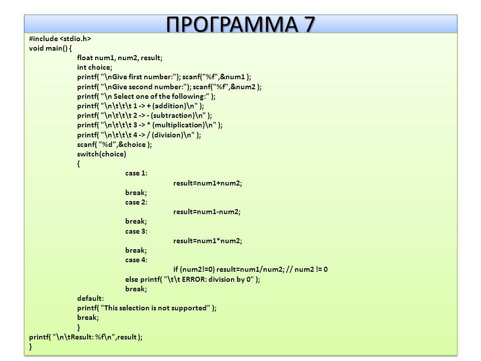 ΠΡΟΓΡΑΜΜΑ 7 #include void main() { float num1, num2, result; int choice; printf( \nGive first number: ); scanf( %f ,&num1 ); printf( \nGive second number: ); scanf( %f ,&num2 ); printf( \n Select one of the following: ); printf( \n\t\t\t 1 -> + (addition)\n ); printf( \n\t\t\t 2 -> - (subtraction)\n ); printf( \n\t\t\t 3 -> * (multiplication)\n ); printf( \n\t\t\t 4 -> / (division)\n ); scanf( %d ,&choice ); switch(choice) { case 1: result=num1+num2; break; case 2: result=num1-num2; break; case 3: result=num1*num2; break; case 4: if (num2!=0) result=num1/num2; // num2 != 0 else printf( \t\t ERROR: division by 0 ); break; default: printf( This selection is not supported ); break; } printf( \n\tResult: %f\n ,result ); } #include void main() { float num1, num2, result; int choice; printf( \nGive first number: ); scanf( %f ,&num1 ); printf( \nGive second number: ); scanf( %f ,&num2 ); printf( \n Select one of the following: ); printf( \n\t\t\t 1 -> + (addition)\n ); printf( \n\t\t\t 2 -> - (subtraction)\n ); printf( \n\t\t\t 3 -> * (multiplication)\n ); printf( \n\t\t\t 4 -> / (division)\n ); scanf( %d ,&choice ); switch(choice) { case 1: result=num1+num2; break; case 2: result=num1-num2; break; case 3: result=num1*num2; break; case 4: if (num2!=0) result=num1/num2; // num2 != 0 else printf( \t\t ERROR: division by 0 ); break; default: printf( This selection is not supported ); break; } printf( \n\tResult: %f\n ,result ); }
