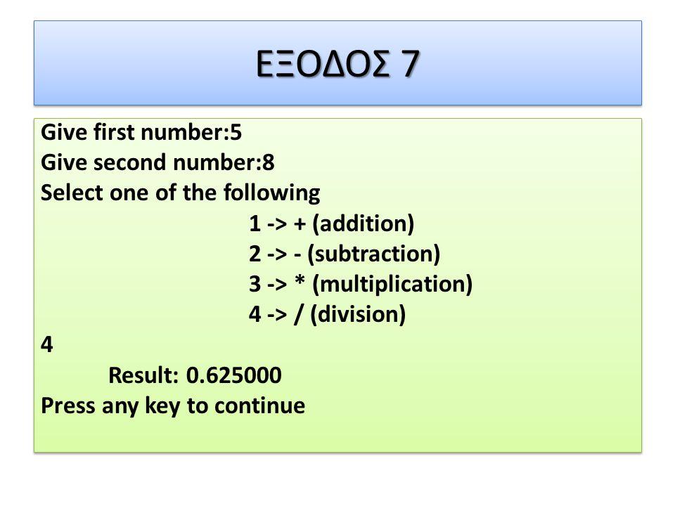 ΕΞΟΔΟΣ 7 Give first number:5 Give second number:8 Select one of the following 1 -> + (addition) 2 -> - (subtraction) 3 -> * (multiplication) 4 -> / (division) 4 Result: 0.625000 Press any key to continue Give first number:5 Give second number:8 Select one of the following 1 -> + (addition) 2 -> - (subtraction) 3 -> * (multiplication) 4 -> / (division) 4 Result: 0.625000 Press any key to continue