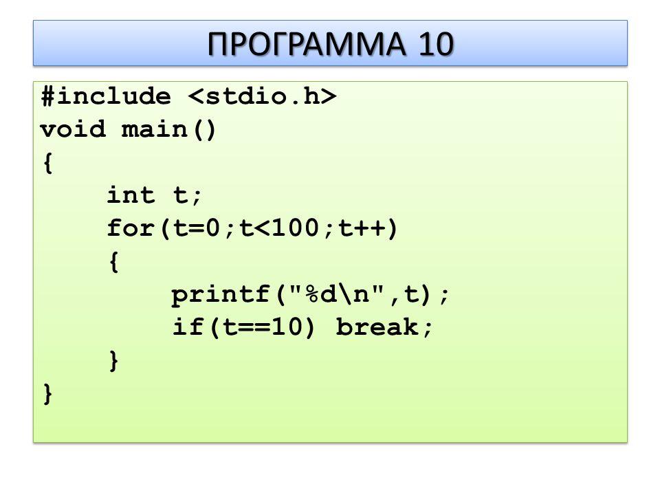 ΠΡΟΓΡΑΜΜΑ 10 #include void main() { int t; for(t=0;t<100;t++) { printf( %d\n ,t); if(t==10) break; } #include void main() { int t; for(t=0;t<100;t++) { printf( %d\n ,t); if(t==10) break; }