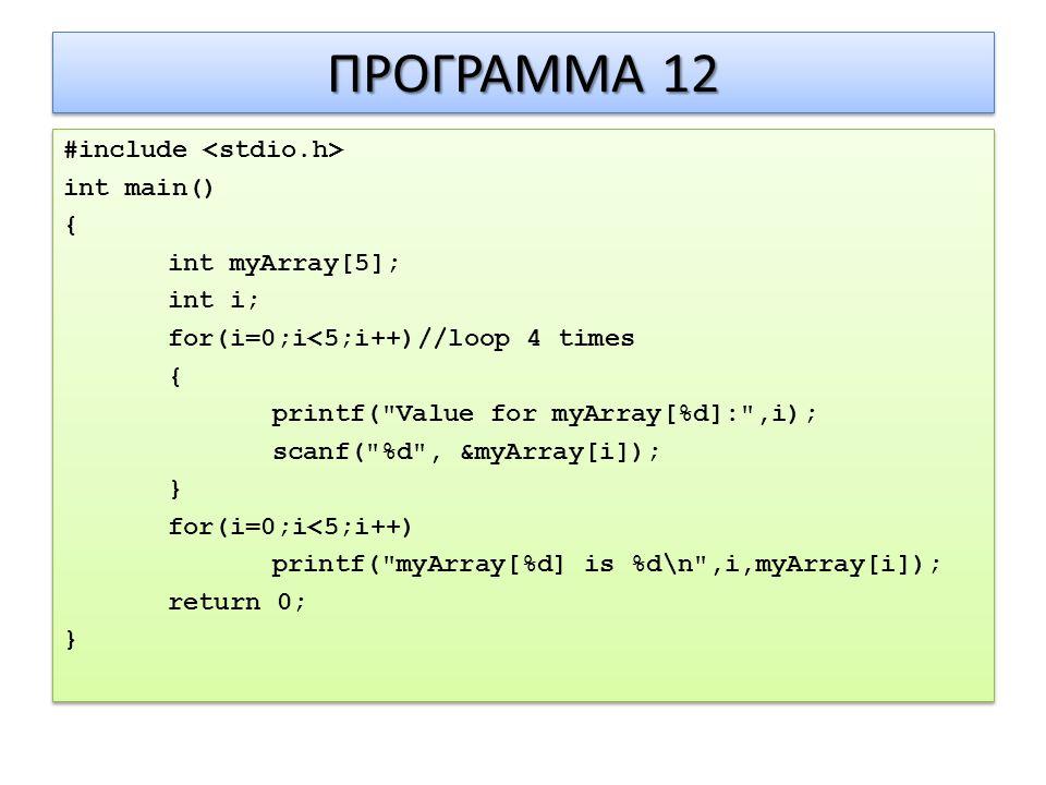 ΠΡΟΓΡΑΜΜΑ 12 #include int main() { int myArray[5]; int i; for(i=0;i<5;i++)//loop 4 times { printf( Value for myArray[%d]: ,i); scanf( %d , &myArray[i]); } for(i=0;i<5;i++) printf( myArray[%d] is %d\n ,i,myArray[i]); return 0; } #include int main() { int myArray[5]; int i; for(i=0;i<5;i++)//loop 4 times { printf( Value for myArray[%d]: ,i); scanf( %d , &myArray[i]); } for(i=0;i<5;i++) printf( myArray[%d] is %d\n ,i,myArray[i]); return 0; }