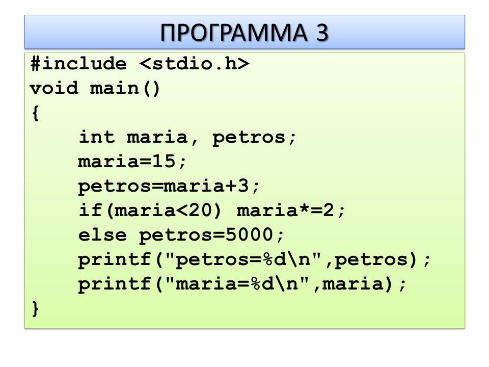 ΠΡΟΓΡΑΜΜΑ 3 #include void main() { int maria, petros; maria=15; petros=maria+3; if(maria<20) maria*=2; else petros=5000; printf( petros=%d\n ,petros); printf( maria=%d\n ,maria); } #include void main() { int maria, petros; maria=15; petros=maria+3; if(maria<20) maria*=2; else petros=5000; printf( petros=%d\n ,petros); printf( maria=%d\n ,maria); }