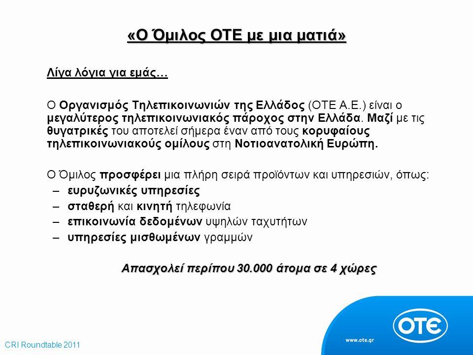 «Ο Όμιλος ΟΤΕ με μια ματιά» CRI Roundtable 2011 Λίγα λόγια για εμάς… Ο Οργανισμός Τηλεπικοινωνιών της Ελλάδος (ΟΤΕ A.E.) είναι ο μεγαλύτερος τηλεπικοι