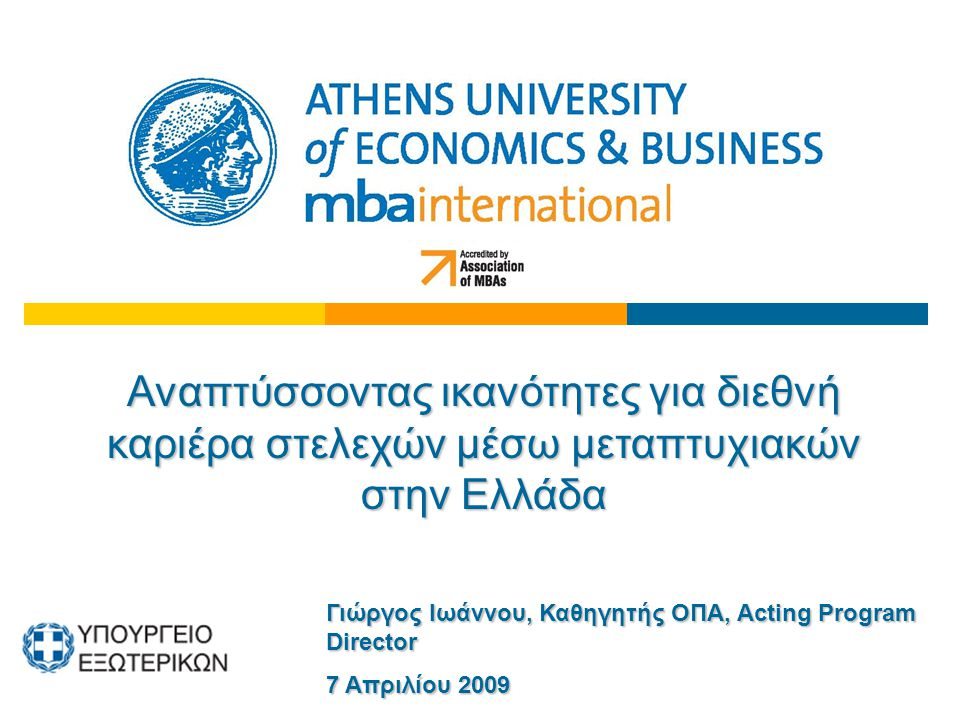 Αναπτύσσοντας ικανότητες για διεθνή καριέρα στελεχών μέσω μεταπτυχιακών στην Ελλάδα Γιώργος Ιωάννου, Καθηγητής ΟΠΑ, Acting Program Director 7 Απριλίου 2009
