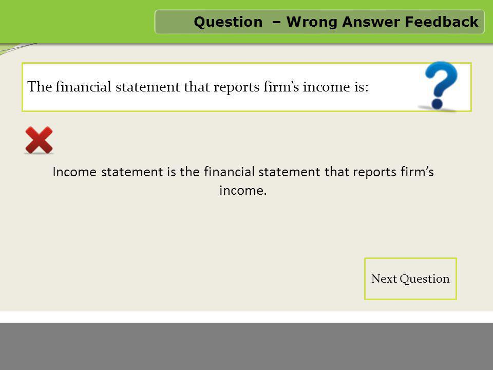 1/6/2012 FASTER LOGO The financial statement that reports firm's income is: Question – Wrong Answer Feedback Income statement is the financial stateme