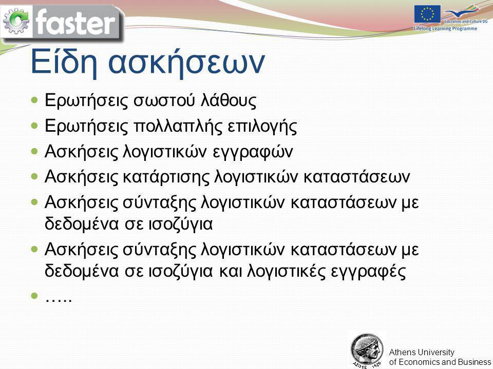 FASTER LOGO Athens University of Economics and Business Είδη ασκήσεων Ερωτήσεις σωστού λάθους Ερωτήσεις πολλαπλής επιλογής Ασκήσεις λογιστικών εγγραφών Ασκήσεις κατάρτισης λογιστικών καταστάσεων Ασκήσεις σύνταξης λογιστικών καταστάσεων με δεδομένα σε ισοζύγια Ασκήσεις σύνταξης λογιστικών καταστάσεων με δεδομένα σε ισοζύγια και λογιστικές εγγραφές …..