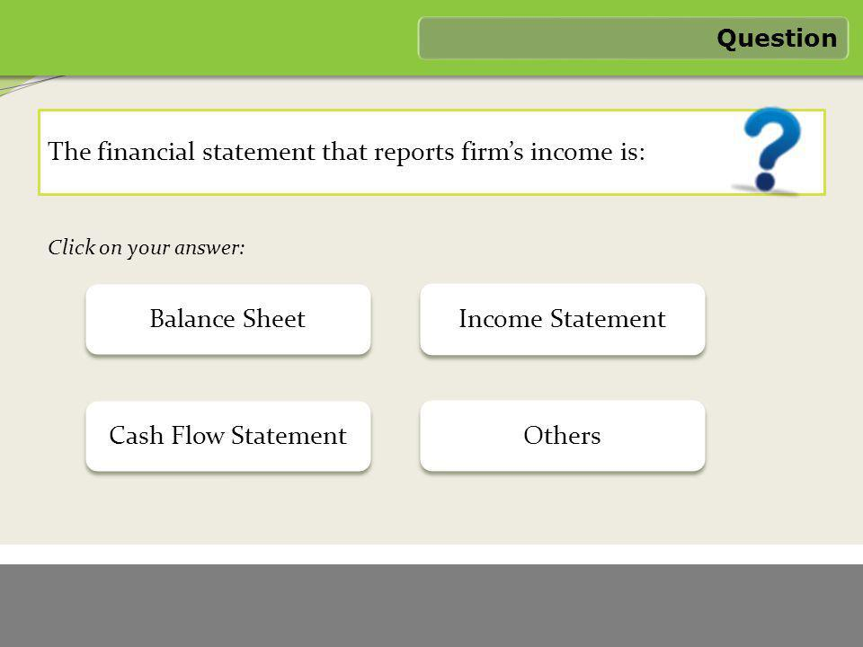 1/6/2012 FASTER LOGO The financial statement that reports firm's income is: Question – Wrong Answer Feedback Income statement is the financial statement that reports firm's income.
