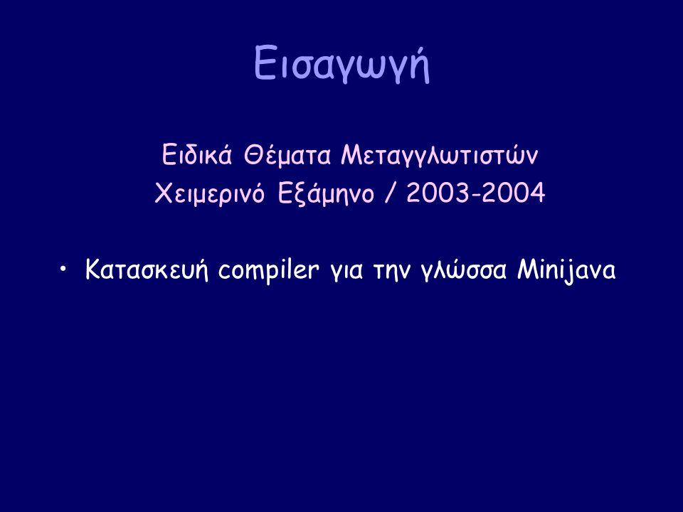 Εισαγωγή Ειδικά Θέματα Μεταγγλωτιστών Χειμερινό Εξάμηνο / 2003-2004 Κατασκευή compiler για την γλώσσα Minijava