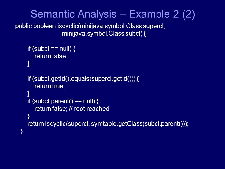 Semantic Analysis – Εxample 2 (2) public boolean iscyclic(minijava.symbol.Class supercl, minijava.symbol.Class subcl) { if (subcl == null) { return false; } if (subcl.getId().equals(supercl.getId())) { return true; } if (subcl.parent() == null) { return false; // root reached } return iscyclic(supercl, symtable.getClass(subcl.parent())); }
