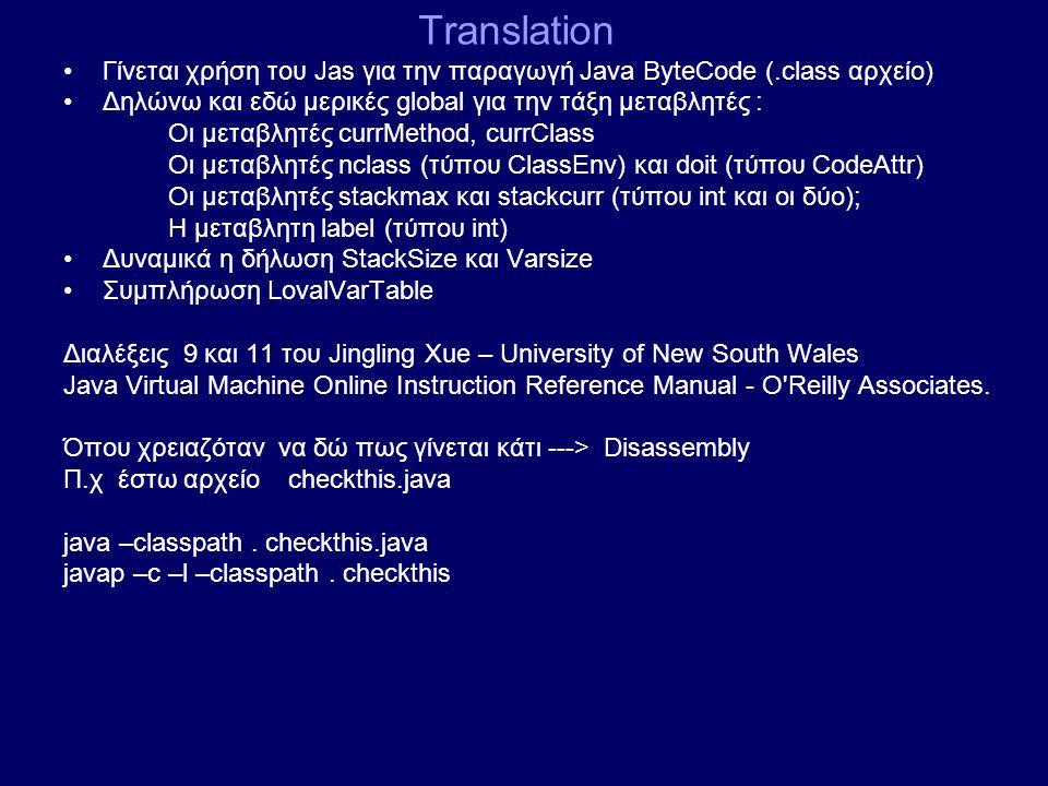 Translation Γίνεται χρήση του Jas για την παραγωγή Java ByteCode (.class αρχείο) Δηλώνω και εδώ μερικές global για την τάξη μεταβλητές : Οι μεταβλητές currMethod, currClass Οι μεταβλητές nclass (τύπου ClassEnv) και doit (τύπου CodeAttr) Οι μεταβλητές stackmax και stackcurr (τύπου int και οι δύο); H μεταβλητη label (τύπου int) Δυναμικά η δήλωση StackSize και Varsize Συμπλήρωση LovalVarTable Διαλέξεις 9 και 11 του Jingling Xue – University of New South Wales Java Virtual Machine Online Instruction Reference Manual - O Reilly Associates.