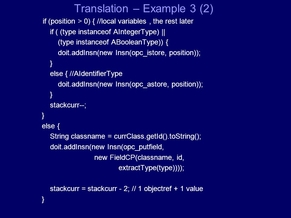 Translation – Example 3 (2) if (position > 0) { //local variables, the rest later if ( (type instanceof AIntegerType) || (type instanceof ABooleanType)) { doit.addInsn(new Insn(opc_istore, position)); } else { //AIdentifierType doit.addInsn(new Insn(opc_astore, position)); } stackcurr--; } else { String classname = currClass.getId().toString(); doit.addInsn(new Insn(opc_putfield, new FieldCP(classname, id, extractType(type)))); stackcurr = stackcurr - 2; // 1 objectref + 1 value }
