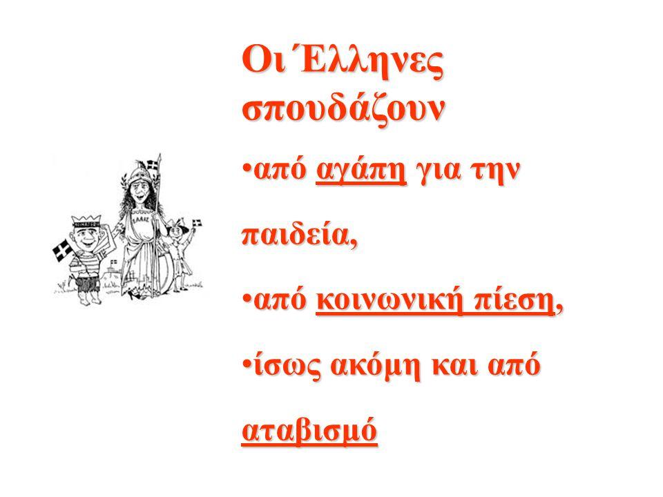 Οι Έλληνες σπουδάζουν από αγάπη για την παιδεία,από αγάπη για την παιδεία, από κοινωνική πίεση,από κοινωνική πίεση, ίσως ακόμη και από αταβισμόίσως ακόμη και από αταβισμό