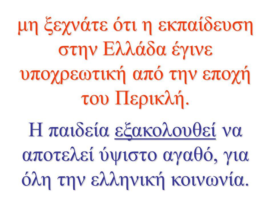 μη ξεχνάτε ότι η εκπαίδευση στην Ελλάδα έγινε υποχρεωτική από την εποχή του Περικλή. Η παιδεία εξακολουθεί να αποτελεί ύψιστο αγαθό, για όλη την ελλην