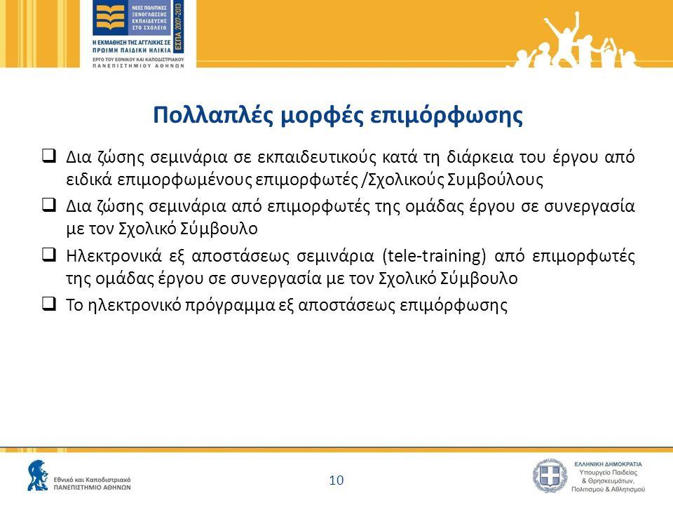 Πολλαπλές μορφές επιμόρφωσης  Δια ζώσης σεμινάρια σε εκπαιδευτικούς κατά τη διάρκεια του έργου από ειδικά επιμορφωμένους επιμορφωτές /Σχολικούς Συμβούλους  Δια ζώσης σεμινάρια από επιμορφωτές της ομάδας έργου σε συνεργασία με τον Σχολικό Σύμβουλο  Ηλεκτρονικά εξ αποστάσεως σεμινάρια (tele-training) από επιμορφωτές της ομάδας έργου σε συνεργασία με τον Σχολικό Σύμβουλο  Το ηλεκτρονικό πρόγραμμα εξ αποστάσεως επιμόρφωσης 10