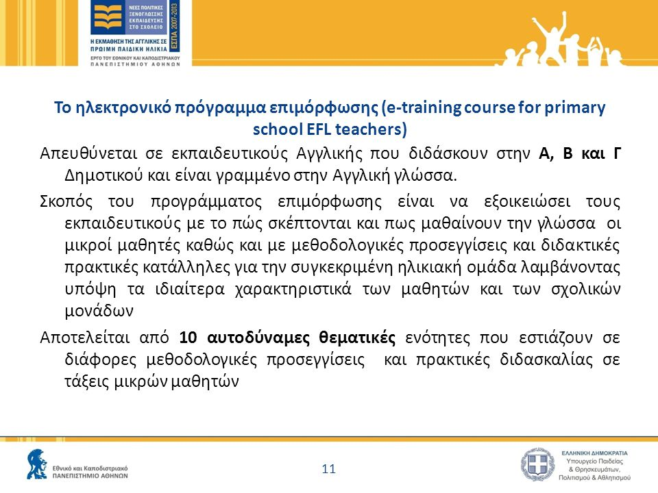 Το ηλεκτρονικό πρόγραμμα επιμόρφωσης (e-training course for primary school EFL teachers) Απευθύνεται σε εκπαιδευτικούς Αγγλικής που διδάσκουν στην Α, Β και Γ Δημοτικού και είναι γραμμένο στην Αγγλική γλώσσα.