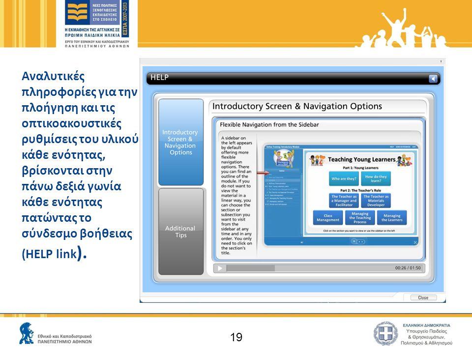 19 Αναλυτικές πληροφορίες για την πλοήγηση και τις οπτικοακουστικές ρυθμίσεις του υλικού κάθε ενότητας, βρίσκονται στην πάνω δεξιά γωνία κάθε ενότητας πατώντας το σύνδεσμο βοήθειας (ΗΕLP link ).