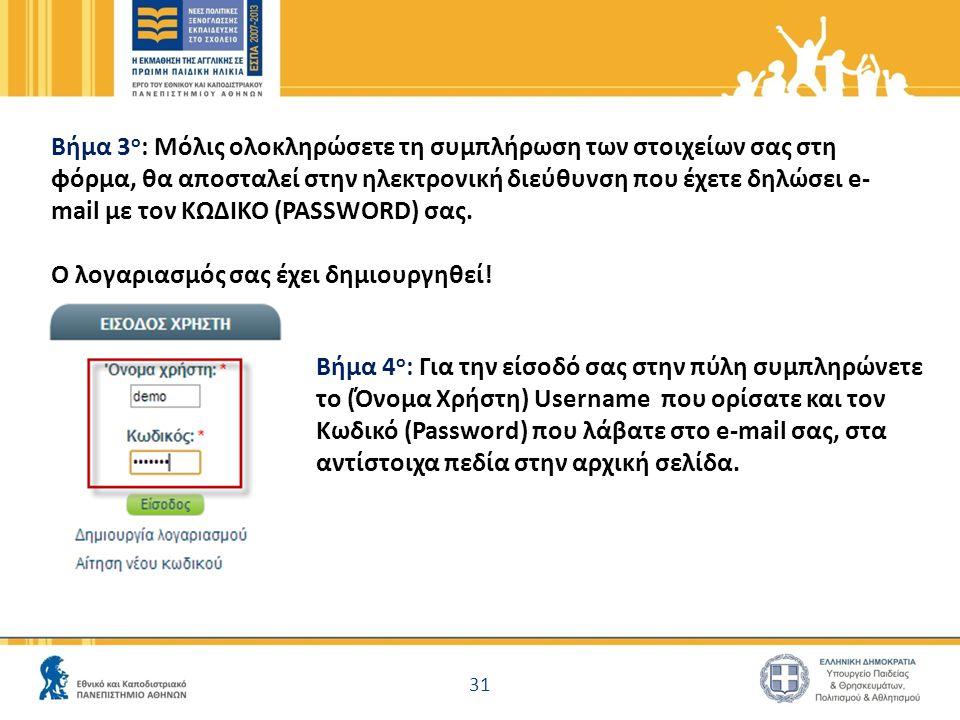31 Βήμα 3 ο : Μόλις ολοκληρώσετε τη συμπλήρωση των στοιχείων σας στη φόρμα, θα αποσταλεί στην ηλεκτρονική διεύθυνση που έχετε δηλώσει e- mail με τον ΚΩΔΙΚΟ (PASSWORD) σας.