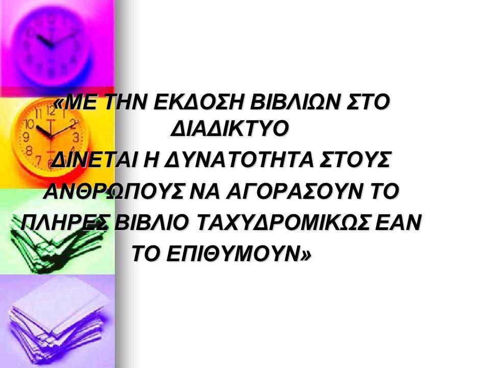 «ΜΕ ΤΗΝ ΕΚΔΟΣΗ ΒΙΒΛΙΩΝ ΣΤΟ ΔΙΑΔΙΚΤΥΟ ΔΙΝΕΤΑΙ Η ΔΥΝΑΤΟΤΗΤΑ ΣΤΟΥΣ ΑΝΘΡΩΠΟΥΣ ΝΑ ΑΓΟΡΑΣΟΥΝ ΤΟ ΠΛΗΡΕΣ ΒΙΒΛΙΟ ΤΑΧΥΔΡΟΜΙΚΩΣ ΕΑΝ ΤΟ ΕΠΙΘΥΜΟΥΝ»
