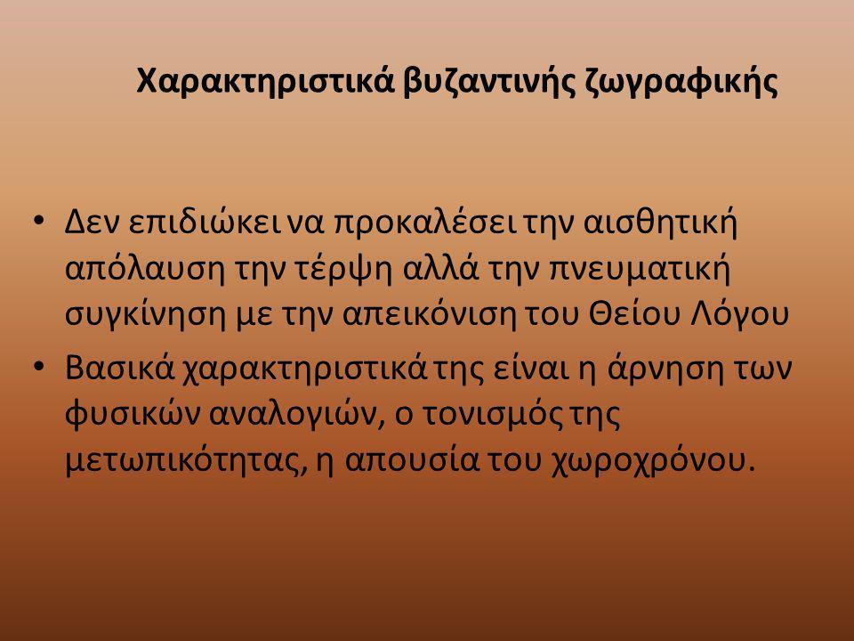Χαρακτηριστικά βυζαντινής ζωγραφικής Δεν επιδιώκει να προκαλέσει την αισθητική απόλαυση την τέρψη αλλά την πνευματική συγκίνηση με την απεικόνιση του