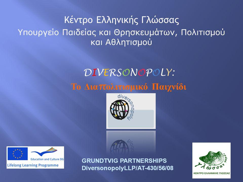 DIVERSONOPOLY: Το Δια π ολιτισμικό Παιχνίδι GRUNDTVIG PARTNERSHIPS DiversonopolyLLP/AT-430/56/08 Κέντρο Ελληνικής Γλώσσας Υπουργείο Παιδείας και Θρησκευμάτων, Πολιτισμού και Αθλητισμού
