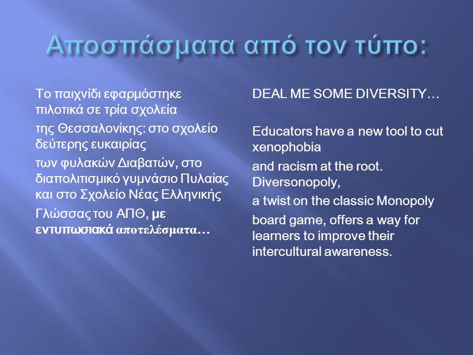 To παιχνίδι εφαρμόστηκε πιλοτικά σε τρία σχολεία της Θεσσαλονίκης: στο σχολείο δεύτερης ευκαιρίας των φυλακών Διαβατών, στο διαπολιτισμικό γυμνάσιο Πυλαίας και στο Σχολείο Νέας Ελληνικής Γλώσσας του ΑΠΘ, με εντυπωσιακά αποτελέσματα … DEAL ME SOME DIVERSITY… Educators have a new tool to cut xenophobia and racism at the root.