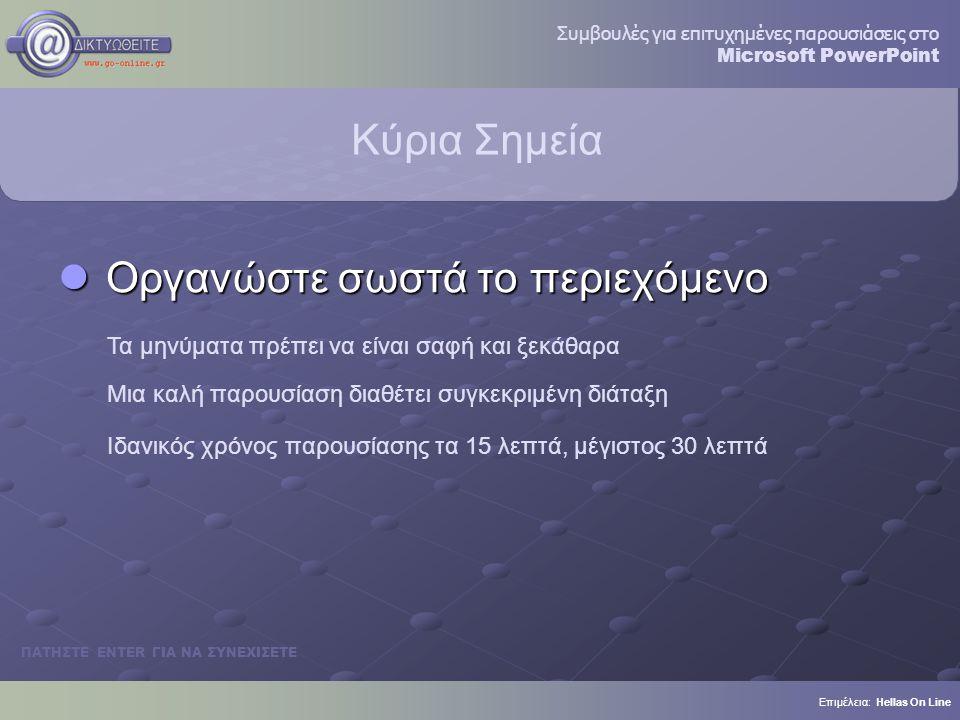 Κύρια Σημεία Οργανώστε σωστά το περιεχόμενο Οργανώστε σωστά το περιεχόμενο Τα μηνύματα πρέπει να είναι σαφή και ξεκάθαρα Μια καλή παρουσίαση διαθέτει συγκεκριμένη διάταξη Ιδανικός χρόνος παρουσίασης τα 15 λεπτά, μέγιστος 30 λεπτά Επιμέλεια: Hellas On Line ΠΑΤΗΣΤΕ ENTER ΓΙΑ ΝΑ ΣΥΝΕΧΙΣΕΤΕ Συμβουλές για επιτυχημένες παρουσιάσεις στο Microsoft PowerPoint