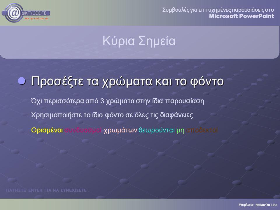 Κύρια Σημεία Προσέξτε τα χρώματα και το φόντο Προσέξτε τα χρώματα και το φόντο Όχι περισσότερα από 3 χρώματα στην ίδια παρουσίαση Χρησιμοποιήστε το ίδιο φόντο σε όλες τις διαφάνειες Ορισμένοι συνδυασμοί χρωμάτων θεωρούνται μη αποδεκτοί Επιμέλεια: Hellas On Line ΠΑΤΗΣΤΕ ENTER ΓΙΑ ΝΑ ΣΥΝΕΧΙΣΕΤΕ Συμβουλές για επιτυχημένες παρουσιάσεις στο Microsoft PowerPoint