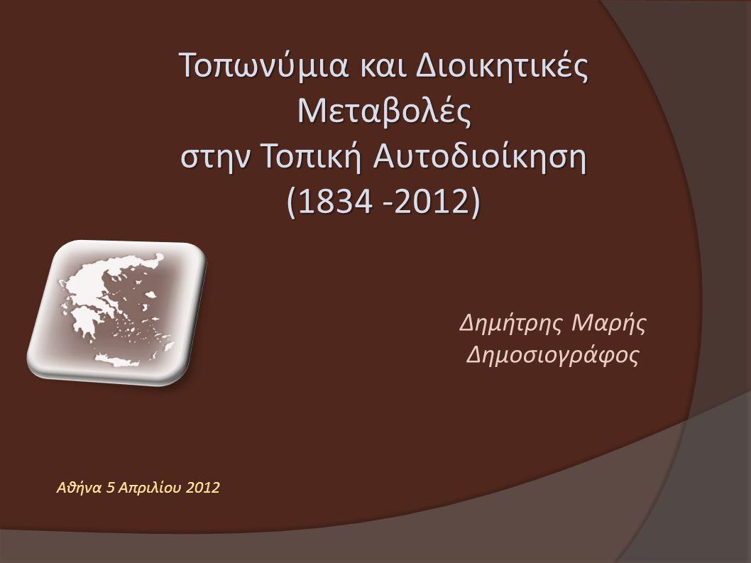 Τοπωνύμια και Διοικητικές Μεταβολές στην Τοπική Αυτοδιοίκηση (1834 -2012) Δημήτρης Μαρής Δημοσιογράφος Αθήνα 5 Απριλίου 2012