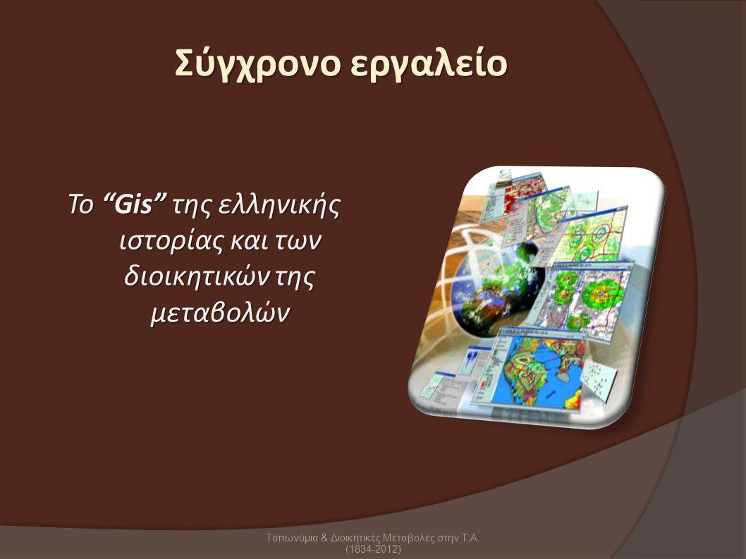 Σύγχρονο εργαλείο Το Gis της ελληνικής ιστορίας και των διοικητικών της μεταβολών Τοπωνύμια & Διοικητικές Μεταβολές στην Τ.Α.