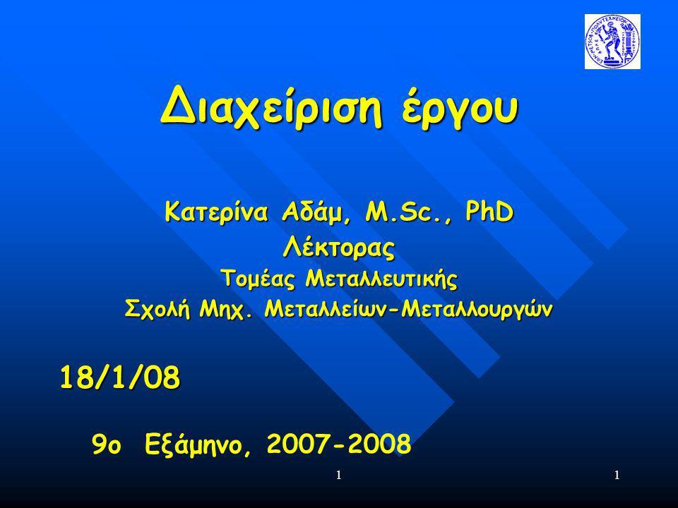 11 Διαχείριση έργου Κατερίνα Αδάμ, Μ.Sc., PhD Λέκτορας Τομέας Μεταλλευτικής Σχολή Μηχ. Μεταλλείων-Μεταλλουργών 18/1/08 9ο Εξάμηνο, 2007-2008