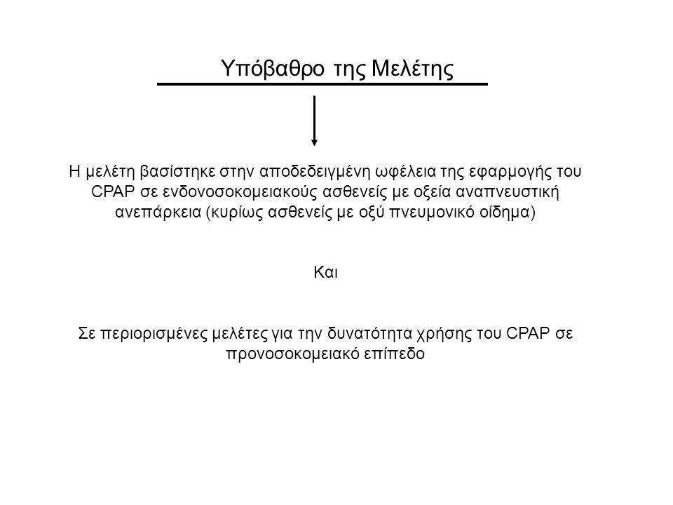 Κριτήρια εισόδου στην Μελέτη: Ηλικία > 18 έτη Κλινική εικόνα οξέος πνευμονικού οιδήματος Αναπνευστική συχνότητα > 30 αναπνοές / λεπτό SpO2 5 lt / λεπτό χρήση επικουρικών αναπνευστικών μυών (κλιμακα Patrick > 3) Κριτήρια αποκλεισμού: προνοσοκομειακή χρήση ΜΕΜΑ Θ > 39 ο / ένδειξη πνευμονίας / διαταραχή επιπέδου επαφής ΟΕΜ που χρήζει θρομβόλυσης ή αγγειογραφίας / ΧΝΑ Ενδειξη για άμεση ΕΤΔ καρδιακό ή αναπνευστικό arrest Αιμοδυναμική αστάθεια (ΣΑΠ < 90mmHg) SpO2 < 85% με FiO2 100% Κλινικά σημεία εξουθένωσης της αναπνοής Η χρήση φαρμακευτικής αγωγής περιελάμβανε: φουροσεμίδη 40mg* / νιτρώδη και μορφίνη 0.05 mg / kg