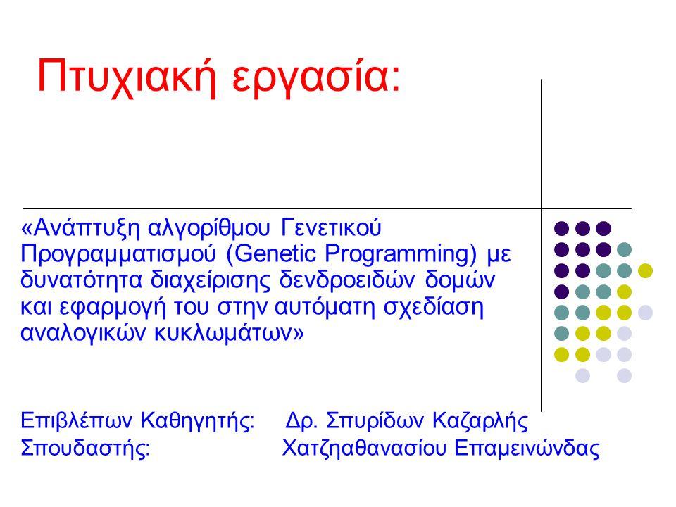 ΣΥΝΤΟΜΗ ΠΕΡΙΓΡΑΦΗ Ο σκοπός είναι η ανάπτυξη ενός παραδείγματος Γενετικού Προγραμματισμού, με δυνατότητα να εξελίσσει με γενετικό τρόπο δενδροειδείς δομές αναπαράστασης διατάξεων αναλογικών κυκλωμάτων.