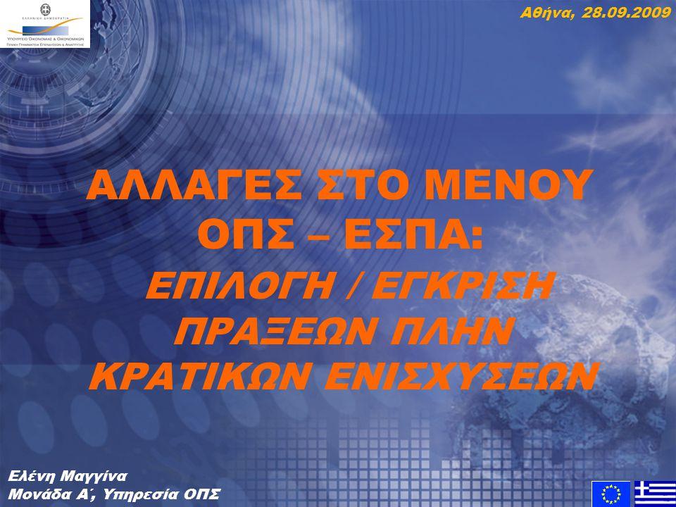 ΑΛΛΑΓΕΣ ΣΤΟ ΜΕΝΟΥ ΟΠΣ – ΕΣΠΑ: ΕΠΙΛΟΓΗ / ΕΓΚΡΙΣΗ ΠΡΑΞΕΩΝ ΠΛΗΝ ΚΡΑΤΙΚΩΝ ΕΝΙΣΧΥΣΕΩΝ Ελένη Μαγγίνα Μονάδα Α΄, Υπηρεσία ΟΠΣ Αθήνα, 28.09.2009