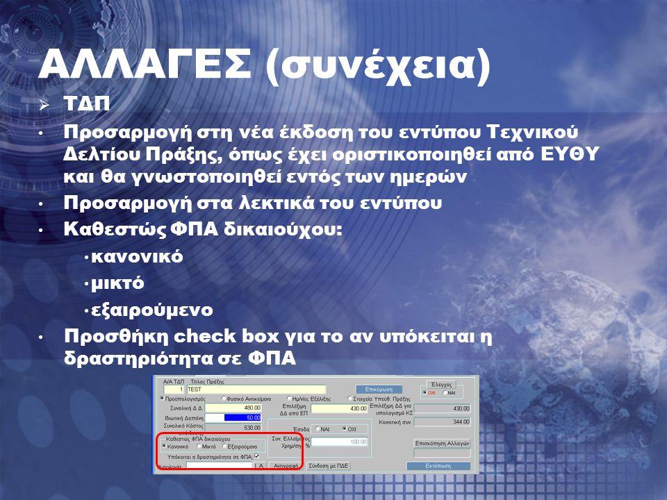 ΑΛΛΑΓΕΣ (συνέχεια)  ΤΔΠ Προσαρμογή στη νέα έκδοση του εντύπου Τεχνικού Δελτίου Πράξης, όπως έχει οριστικοποιηθεί από ΕΥΘΥ και θα γνωστοποιηθεί εντός των ημερών Προσαρμογή στα λεκτικά του εντύπου Καθεστώς ΦΠΑ δικαιούχου: κανονικό μικτό εξαιρούμενο Προσθήκη check box για το αν υπόκειται η δραστηριότητα σε ΦΠΑ