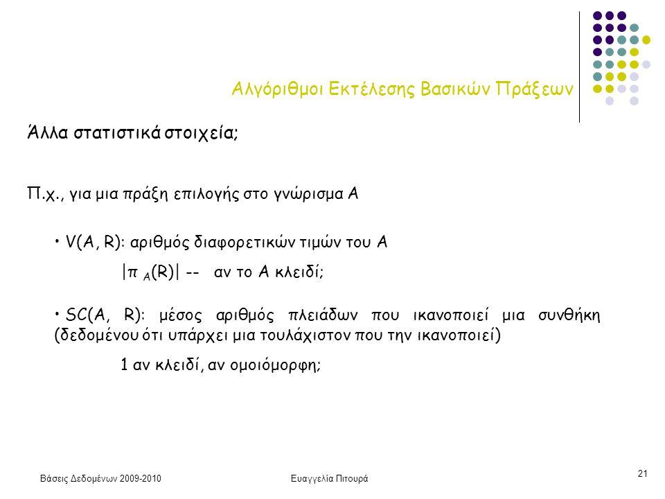 Βάσεις Δεδομένων 2009-2010Ευαγγελία Πιτουρά 21 Αλγόριθμοι Εκτέλεσης Βασικών Πράξεων Άλλα στατιστικά στοιχεία; Π.χ., για μια πράξη επιλογής στο γνώρισμα A V(A, R): αριθμός διαφορετικών τιμών του Α |π Α (R)| -- αν το Α κλειδί; SC(A, R): μέσος αριθμός πλειάδων που ικανοποιεί μια συνθήκη (δεδομένου ότι υπάρχει μια τουλάχιστον που την ικανοποιεί) 1 αν κλειδί, αν ομοιόμορφη;