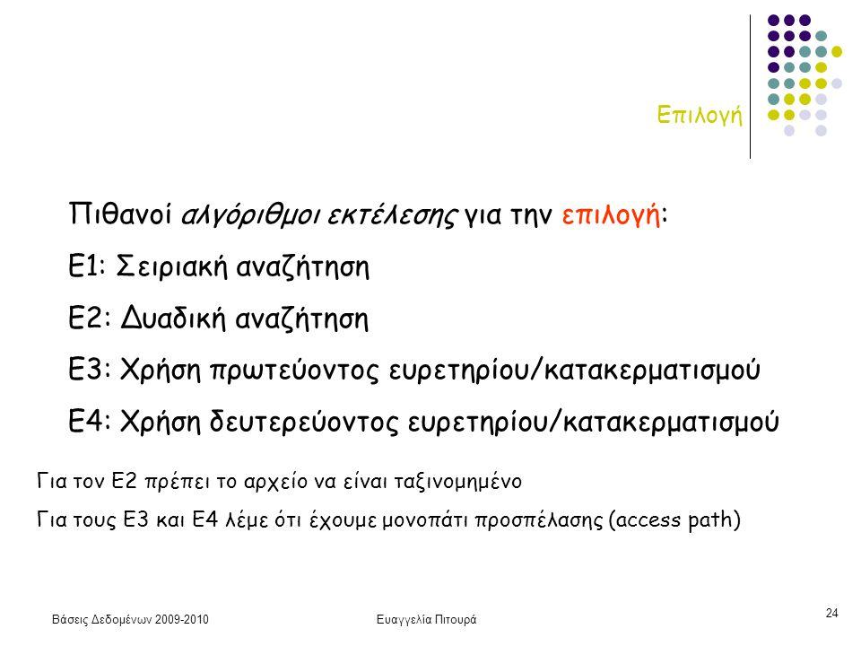 Βάσεις Δεδομένων 2009-2010Ευαγγελία Πιτουρά 24 Επιλογή Πιθανοί αλγόριθμοι εκτέλεσης για την επιλογή: Ε1: Σειριακή αναζήτηση Ε2: Δυαδική αναζήτηση Ε3: Χρήση πρωτεύοντος ευρετηρίου/κατακερματισμού Ε4: Χρήση δευτερεύοντος ευρετηρίου/κατακερματισμού Για τον Ε2 πρέπει το αρχείο να είναι ταξινομημένο Για τους Ε3 και Ε4 λέμε ότι έχουμε μονοπάτι προσπέλασης (access path)