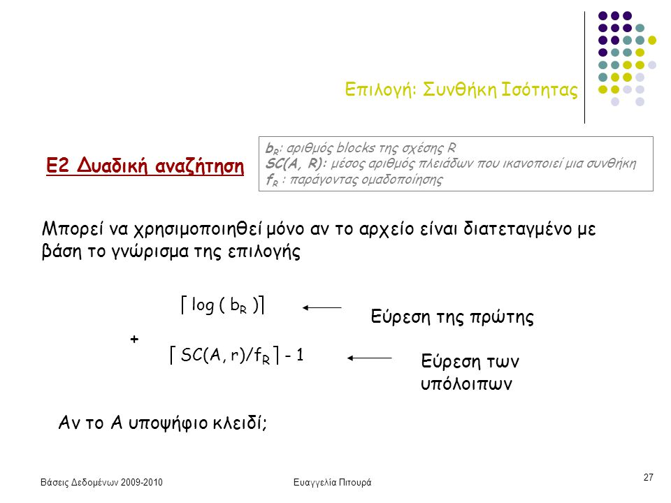 Βάσεις Δεδομένων 2009-2010Ευαγγελία Πιτουρά 27 Επιλογή: Συνθήκη Ισότητας Ε2 Δυαδική αναζήτηση Μπορεί να χρησιμοποιηθεί μόνο αν το αρχείο είναι διατεταγμένο με βάση το γνώρισμα της επιλογής  log ( b R )  Εύρεση της πρώτης  SC(A, r)/f R  - 1 Εύρεση των υπόλοιπων + Αν το Α υποψήφιο κλειδί; b R : αριθμός blocks της σχέσης R SC(A, R): μέσος αριθμός πλειάδων που ικανοποιεί μια συνθήκη f R : παράγοντας ομαδοποίησης