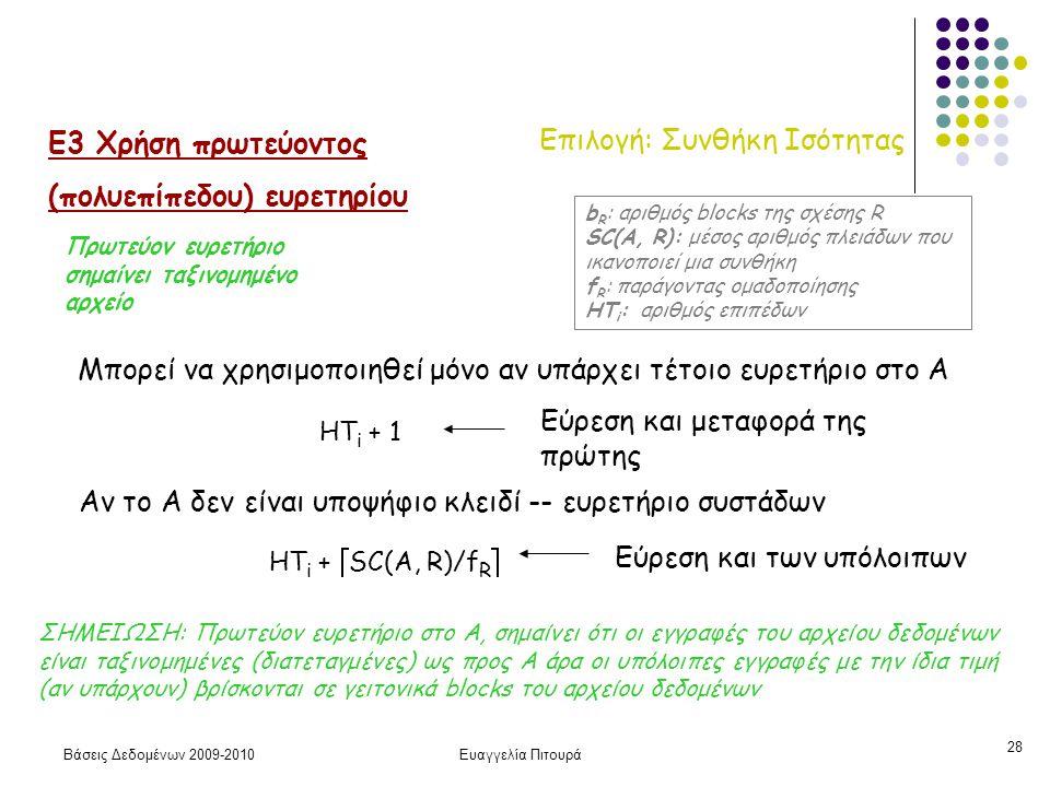 Βάσεις Δεδομένων 2009-2010Ευαγγελία Πιτουρά 28 Επιλογή: Συνθήκη Ισότητας Ε3 Χρήση πρωτεύοντος (πολυεπίπεδου) ευρετηρίου Μπορεί να χρησιμοποιηθεί μόνο αν υπάρχει τέτοιο ευρετήριο στο Α HT i + 1 Εύρεση και μεταφορά της πρώτης HT i +  SC(A, R)/f R  Αν το Α δεν είναι υποψήφιο κλειδί -- ευρετήριο συστάδων b R : αριθμός blocks της σχέσης R SC(A, R): μέσος αριθμός πλειάδων που ικανοποιεί μια συνθήκη f R : παράγοντας ομαδοποίησης HT i : αριθμός επιπέδων ΣΗΜΕΙΩΣΗ: Πρωτεύον ευρετήριο στο Α, σημαίνει ότι οι εγγραφές του αρχείου δεδομένων είναι ταξινομημένες (διατεταγμένες) ως προς Α άρα οι υπόλοιπες εγγραφές με την ίδια τιμή (αν υπάρχουν) βρίσκονται σε γειτονικά blocks του αρχείου δεδομένων Εύρεση και των υπόλοιπων Πρωτεύον ευρετήριο σημαίνει ταξινομημένο αρχείο
