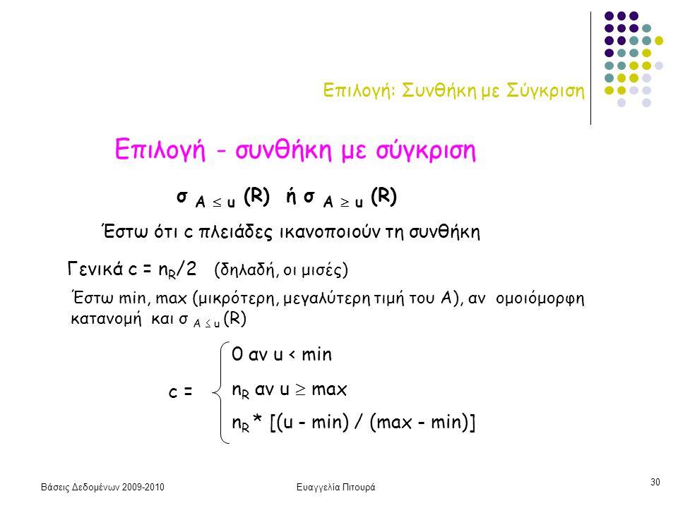 Βάσεις Δεδομένων 2009-2010Ευαγγελία Πιτουρά 30 Επιλογή: Συνθήκη με Σύγκριση Επιλογή - συνθήκη με σύγκριση σ Α  u (R) ή σ Α  u (R) Έστω ότι c πλειάδες ικανοποιούν τη συνθήκη Γενικά c = n R /2 (δηλαδή, οι μισές) Έστω min, max (μικρότερη, μεγαλύτερη τιμή του Α), αν ομοιόμορφη κατανομή και σ Α  u (R) c = 0 αν u < min n R αν u  max n R * [(u - min) / (max - min)]