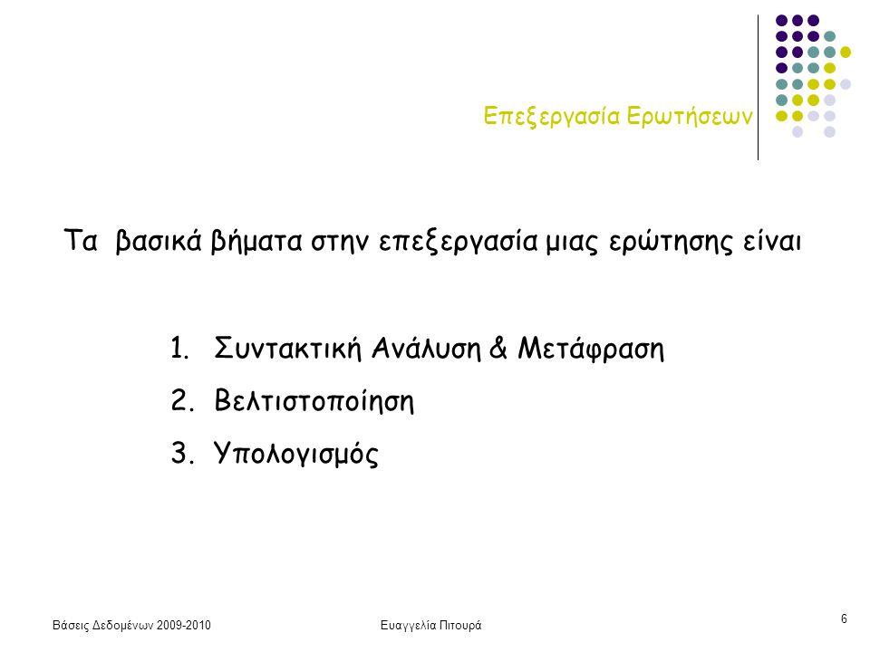 Βάσεις Δεδομένων 2009-2010Ευαγγελία Πιτουρά 6 Επεξεργασία Ερωτήσεων 1.Συντακτική Ανάλυση & Μετάφραση 2.Βελτιστοποίηση 3.Υπολογισμός Τα βασικά βήματα στην επεξεργασία μιας ερώτησης είναι