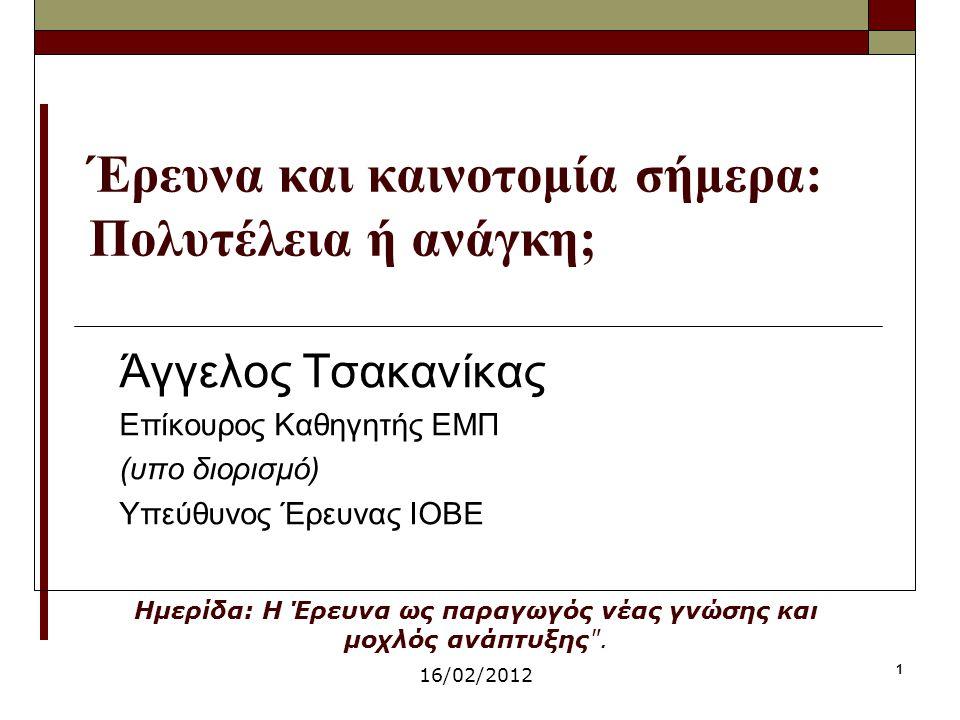 1 Έρευνα και καινοτομία σήμερα: Πολυτέλεια ή ανάγκη; Άγγελος Τσακανίκας Επίκουρος Καθηγητής ΕΜΠ (υπο διορισμό) Υπεύθυνος Έρευνας ΙΟΒΕ Ημερίδα: Η Έρευν